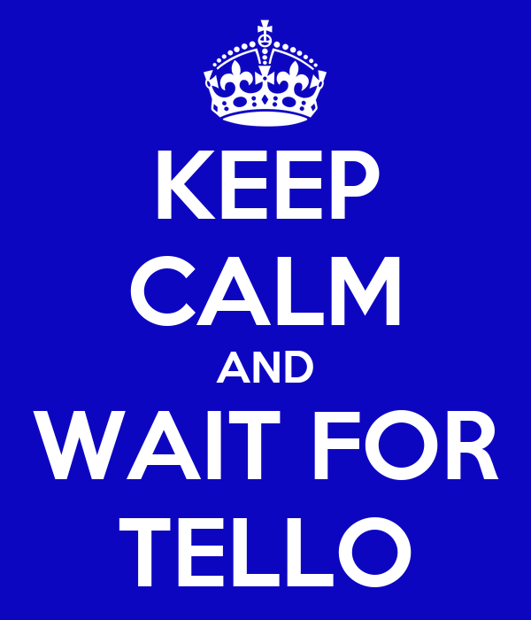 KEEP CALM AND WAIT FOR TELLO