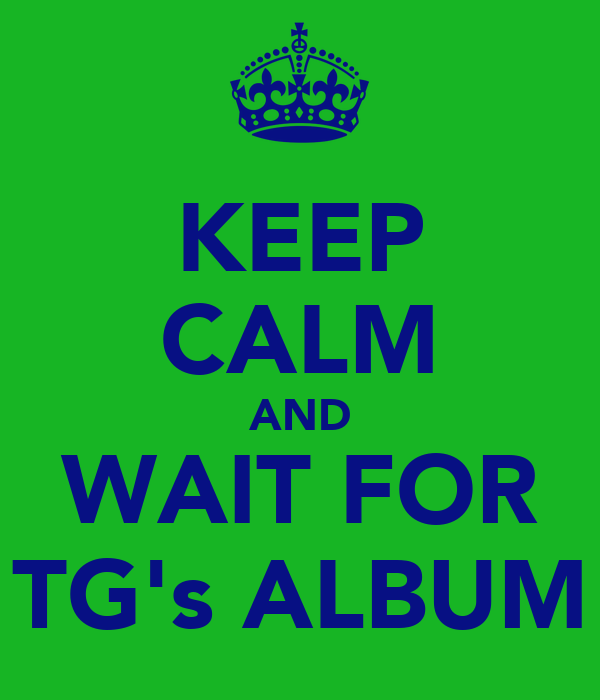 KEEP CALM AND WAIT FOR TG's ALBUM