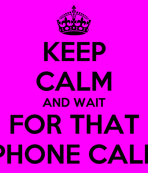 KEEP CALM AND WAIT FOR THAT PHONE CALL
