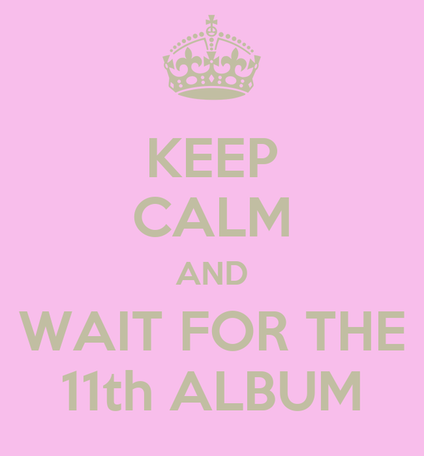 KEEP CALM AND WAIT FOR THE 11th ALBUM