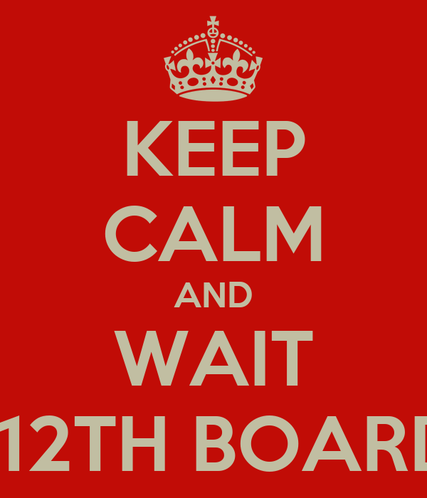 KEEP CALM AND WAIT FOR THE 12TH BOARD RESULT