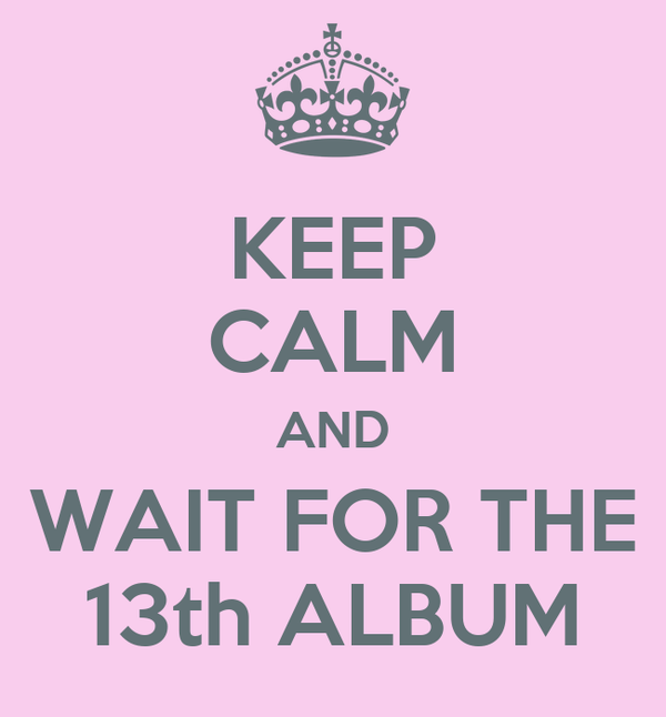 KEEP CALM AND WAIT FOR THE 13th ALBUM