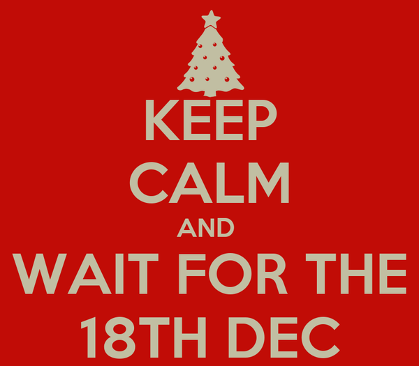 KEEP CALM AND  WAIT FOR THE 18TH DEC
