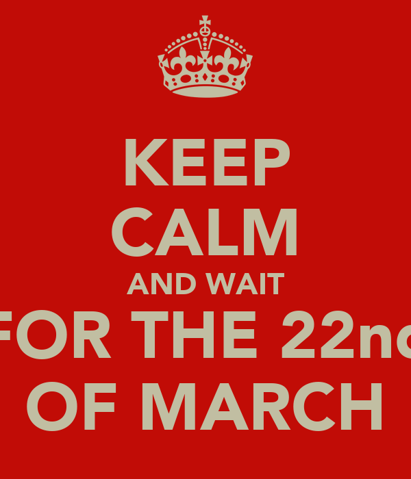 KEEP CALM AND WAIT FOR THE 22nd OF MARCH