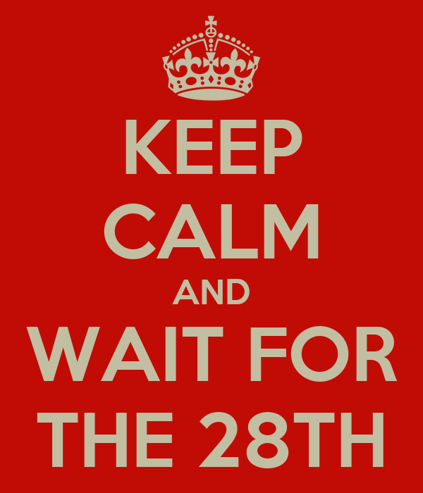KEEP CALM AND WAIT FOR THE 28TH