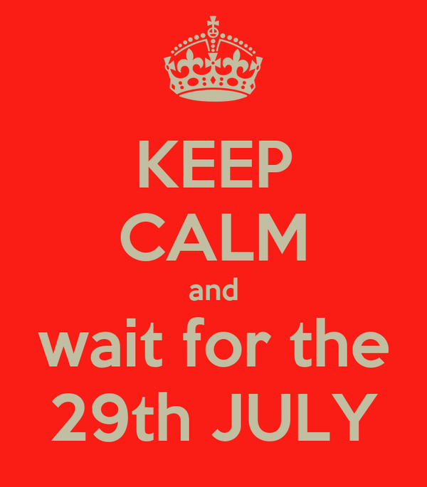 KEEP CALM and wait for the 29th JULY