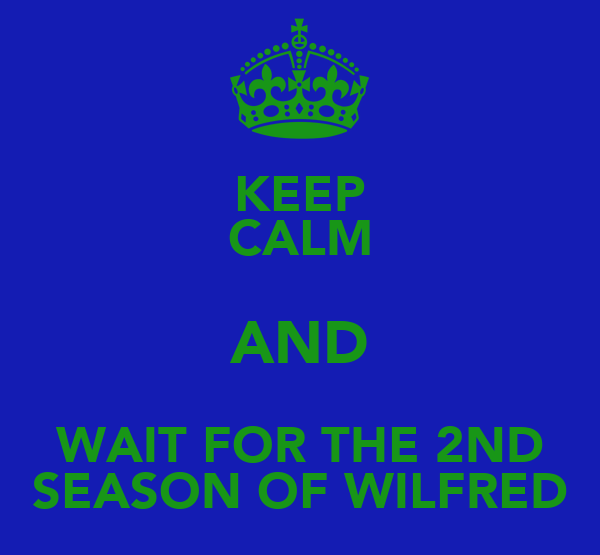 KEEP CALM AND WAIT FOR THE 2ND SEASON OF WILFRED