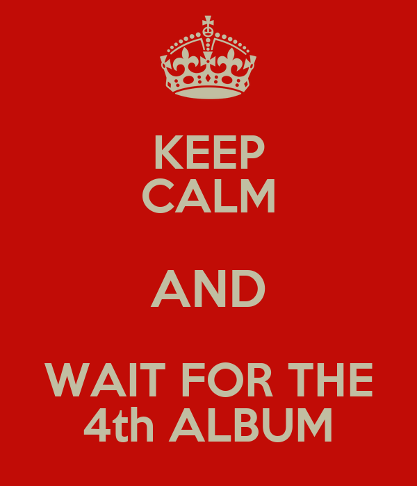 KEEP CALM AND WAIT FOR THE 4th ALBUM