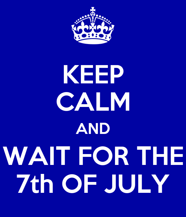 KEEP CALM AND WAIT FOR THE 7th OF JULY