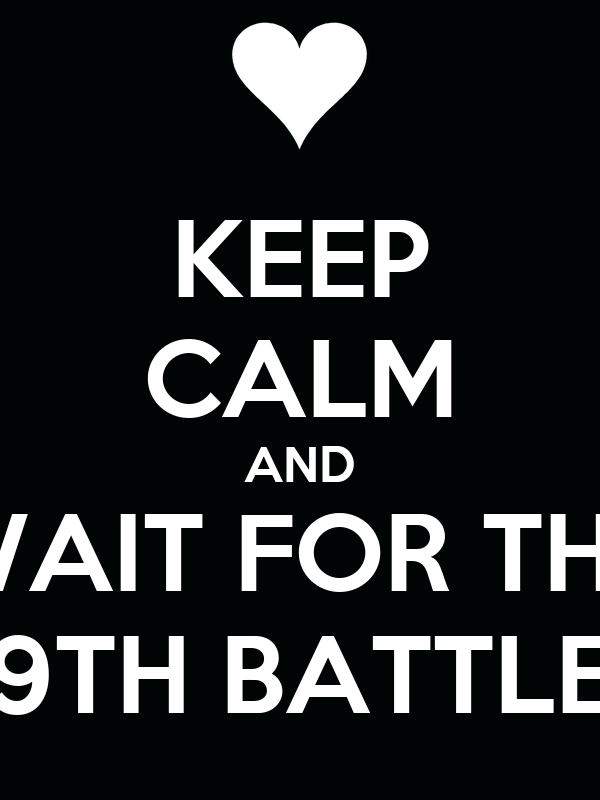 KEEP CALM AND WAIT FOR THE 9TH BATTLE