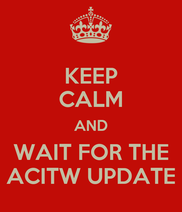 KEEP CALM AND WAIT FOR THE ACITW UPDATE