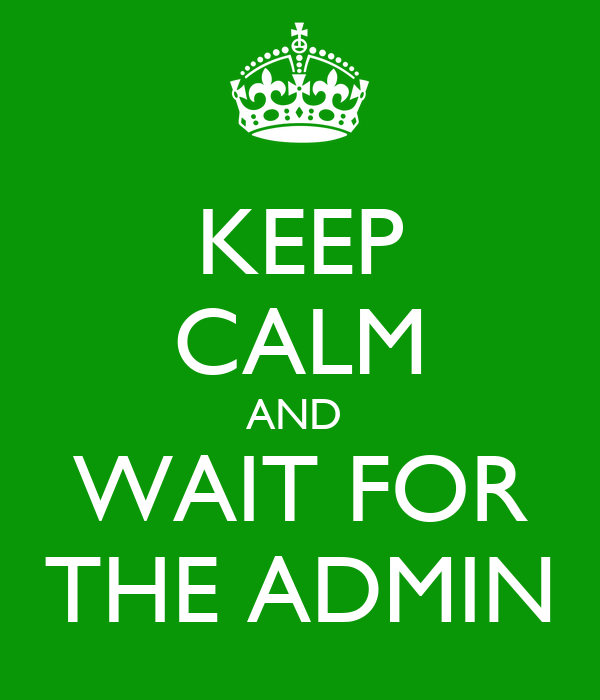 KEEP CALM AND  WAIT FOR THE ADMIN