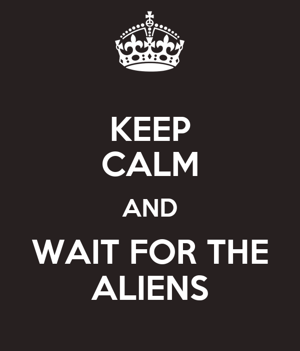KEEP CALM AND WAIT FOR THE ALIENS