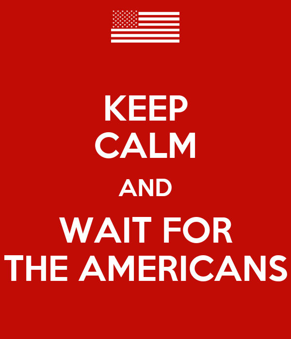 KEEP CALM AND WAIT FOR THE AMERICANS