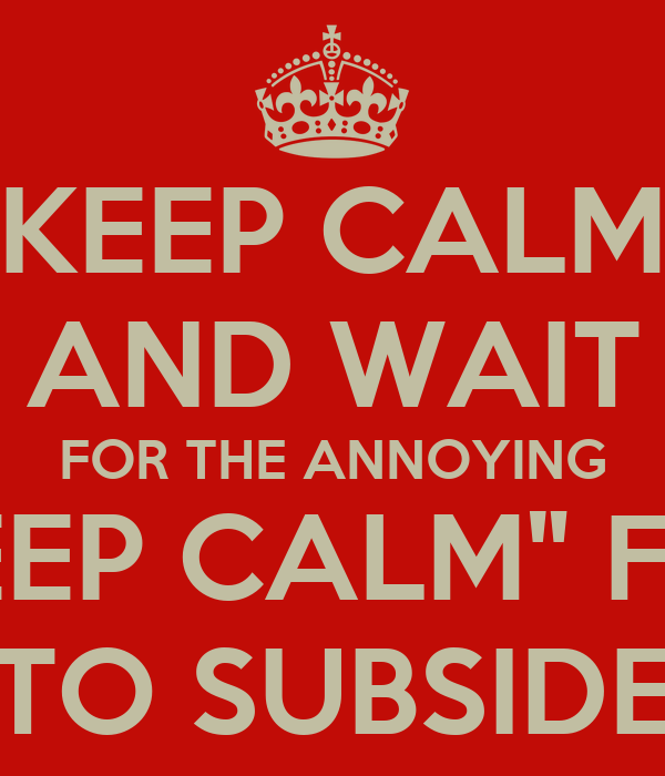 """KEEP CALM AND WAIT FOR THE ANNOYING """"KEEP CALM"""" FAD TO SUBSIDE"""