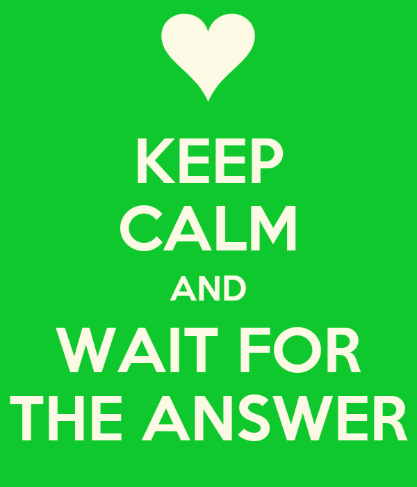 KEEP CALM AND WAIT FOR THE ANSWER