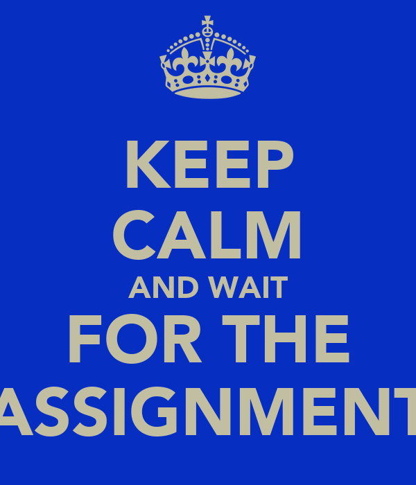 KEEP CALM AND WAIT FOR THE ASSIGNMENT