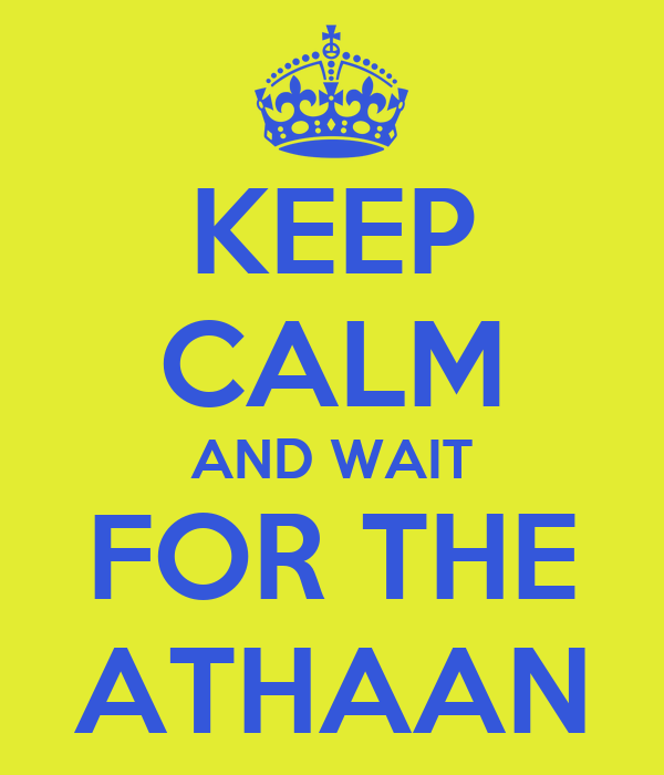 KEEP CALM AND WAIT FOR THE ATHAAN