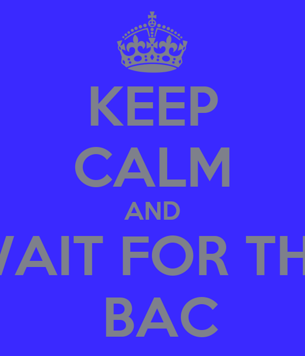 KEEP CALM AND WAIT FOR THE  BAC