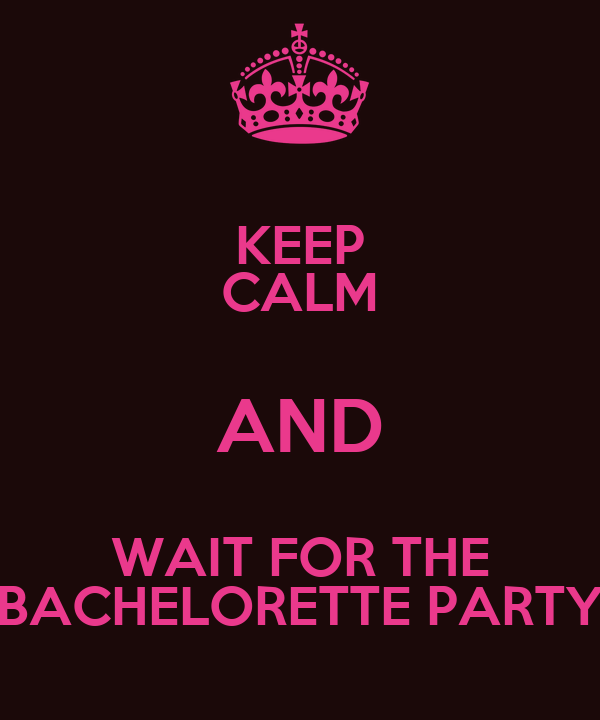 KEEP CALM AND WAIT FOR THE BACHELORETTE PARTY