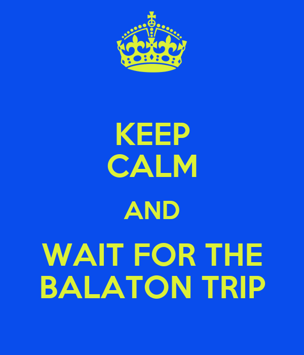 KEEP CALM AND WAIT FOR THE BALATON TRIP