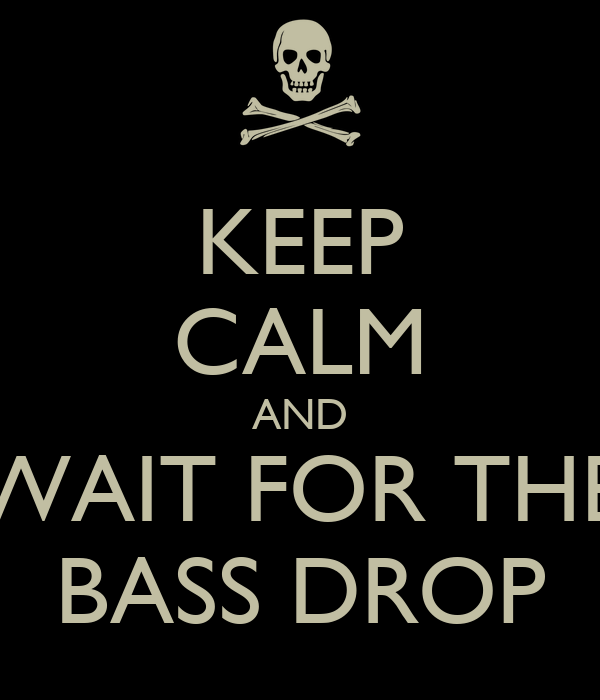 KEEP CALM AND WAIT FOR THE BASS DROP