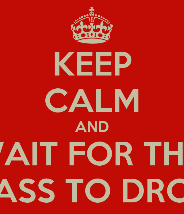 KEEP CALM AND WAIT FOR THE  BASS TO DROP