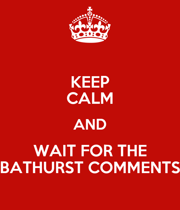 KEEP CALM AND WAIT FOR THE BATHURST COMMENTS
