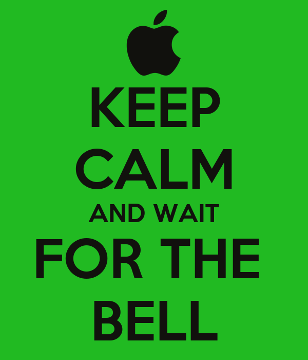 KEEP CALM AND WAIT FOR THE  BELL