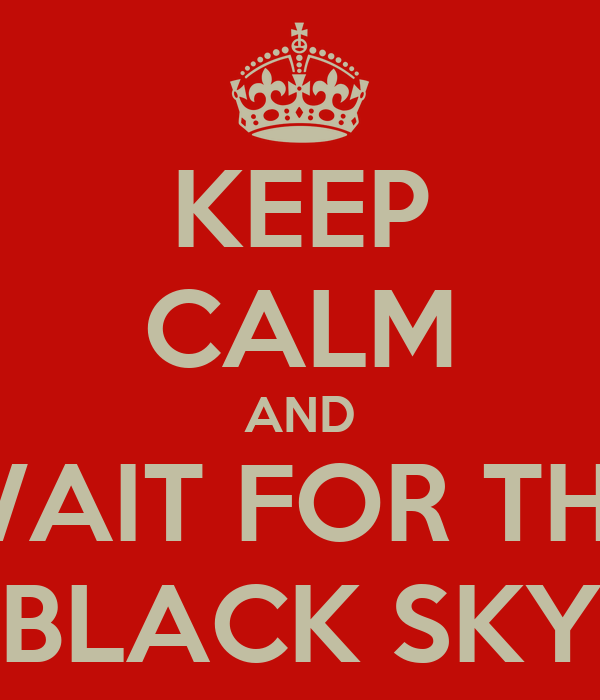 KEEP CALM AND WAIT FOR THE BLACK SKY