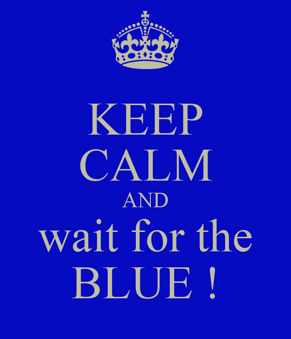 KEEP CALM AND wait for the BLUE !