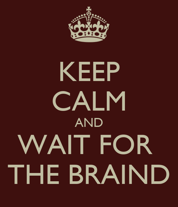 KEEP CALM AND WAIT FOR  THE BRAIND