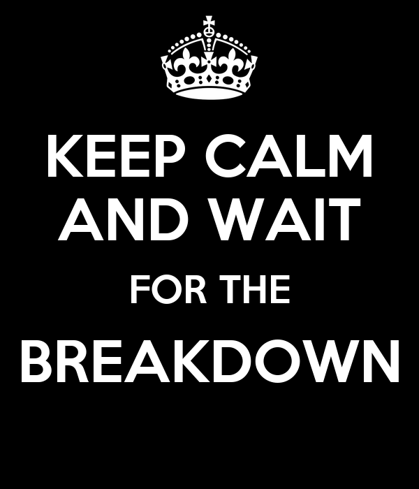 KEEP CALM AND WAIT FOR THE BREAKDOWN