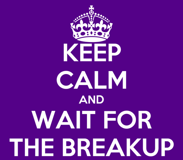 KEEP CALM AND WAIT FOR THE BREAKUP