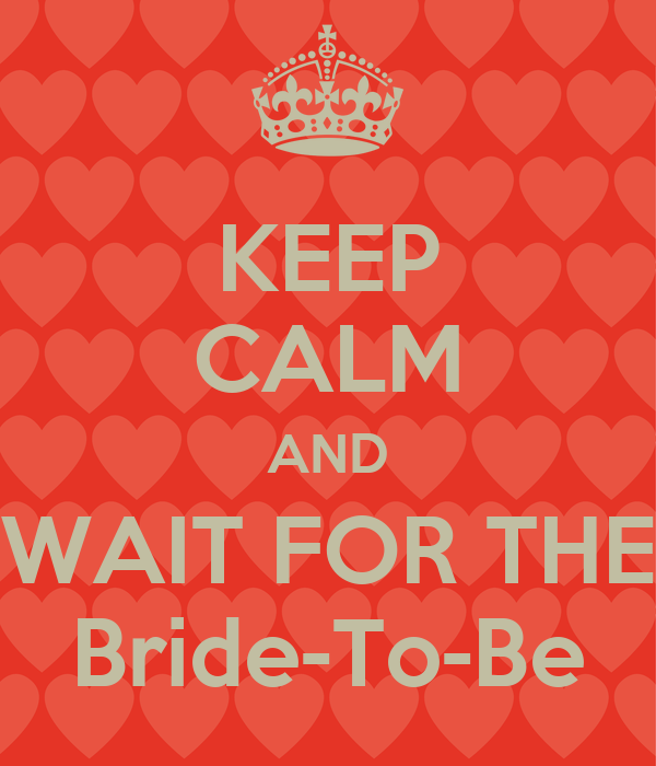 KEEP CALM AND WAIT FOR THE Bride-To-Be