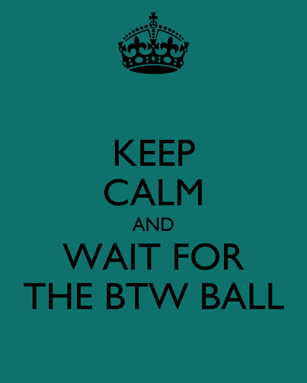 KEEP CALM AND WAIT FOR THE BTW BALL