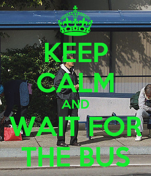 KEEP CALM AND WAIT FOR THE BUS
