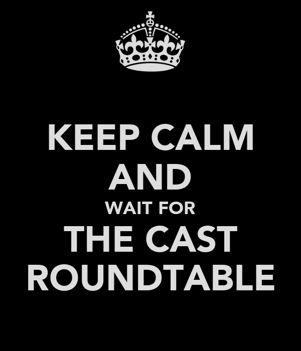 KEEP CALM AND WAIT FOR THE CAST ROUNDTABLE