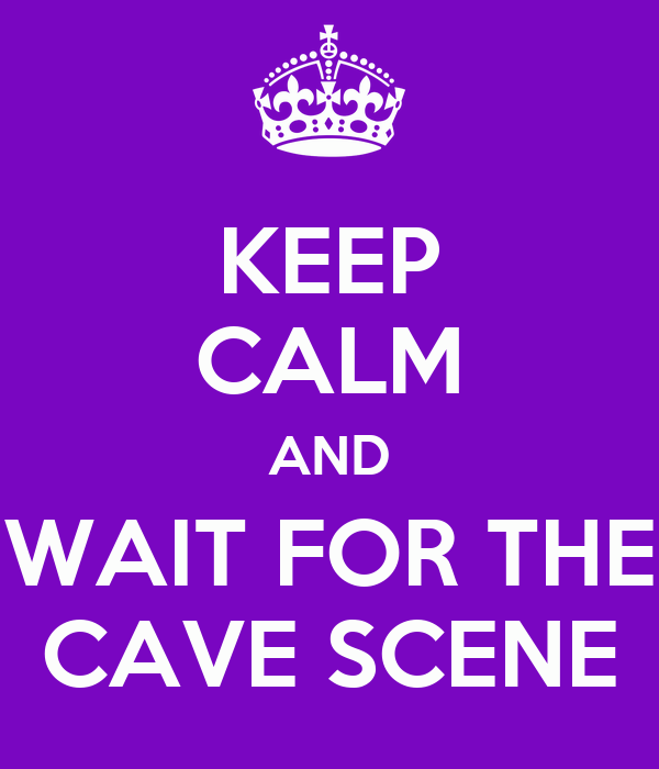 KEEP CALM AND WAIT FOR THE CAVE SCENE