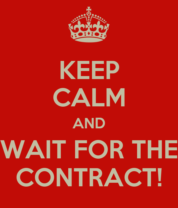 KEEP CALM AND WAIT FOR THE CONTRACT!