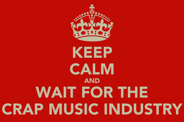 KEEP CALM AND WAIT FOR THE CRAP MUSIC INDUSTRY