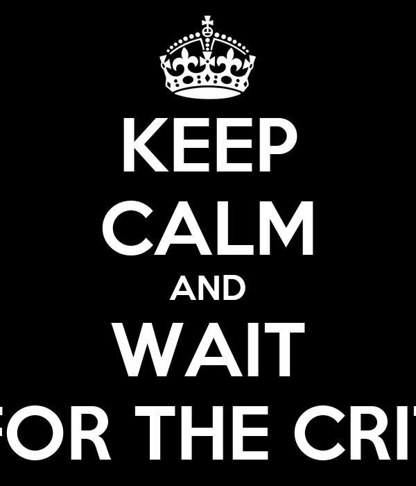 KEEP CALM AND WAIT FOR THE CRIT
