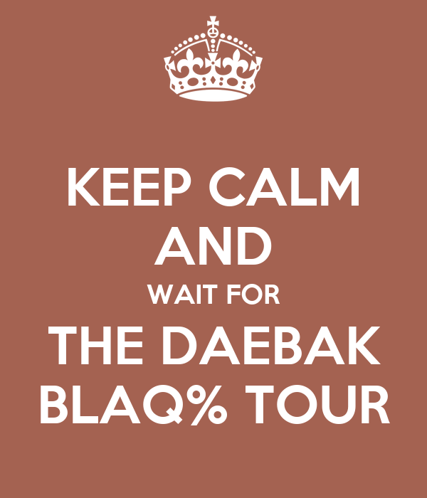 KEEP CALM AND WAIT FOR THE DAEBAK BLAQ% TOUR