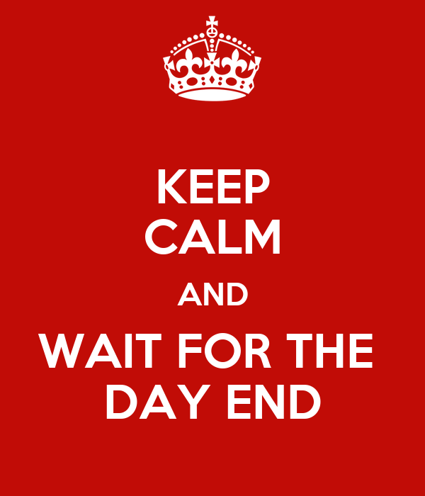 KEEP CALM AND WAIT FOR THE  DAY END