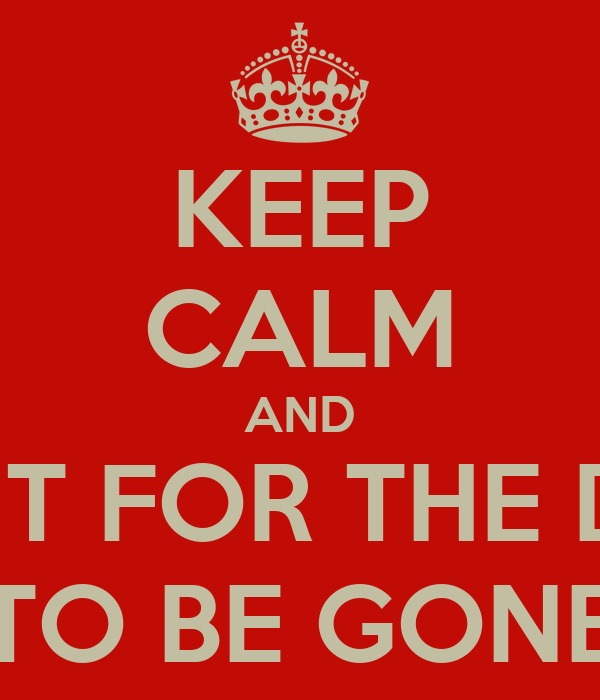KEEP CALM AND WAIT FOR THE DAY TO BE GONE