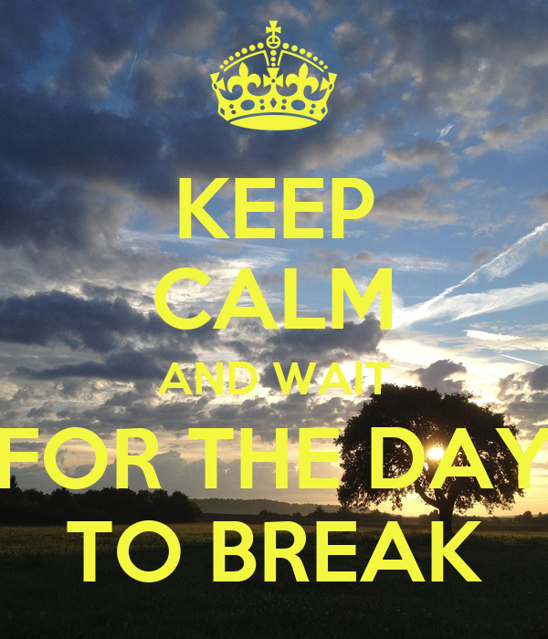 KEEP CALM AND WAIT FOR THE DAY TO BREAK