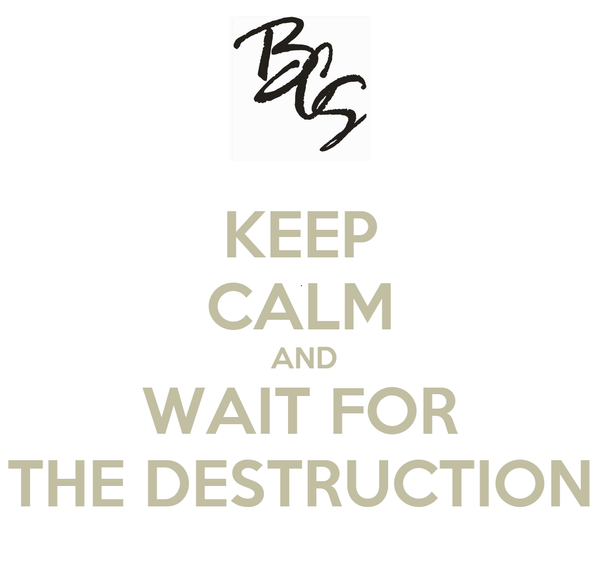 KEEP CALM  AND WAIT FOR THE DESTRUCTION