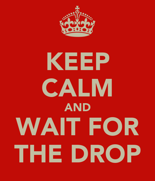 KEEP CALM AND WAIT FOR THE DROP