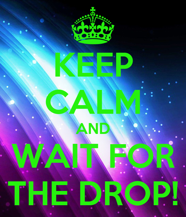 KEEP CALM AND WAIT FOR THE DROP!