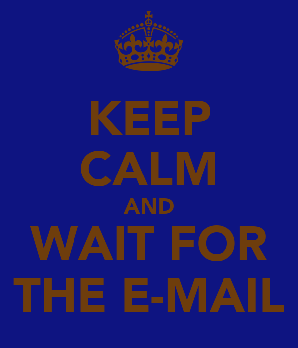 KEEP CALM AND WAIT FOR THE E-MAIL